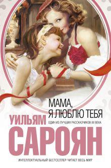 Сароян У., - Мама, я люблю тебя обложка книги