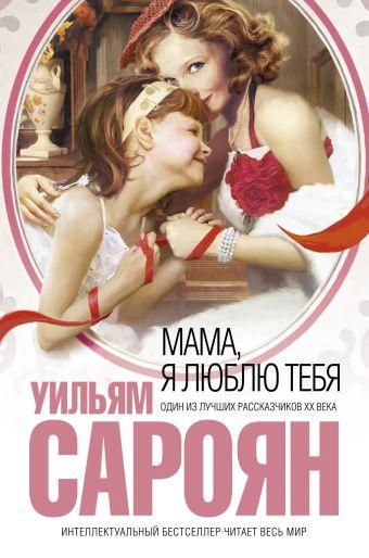 Мама, я люблю тебя Сароян У.,