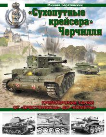 Барятинский М.Б. - «Сухопутные крейсера» Черчилля. Крейсерские танки - от «Крестоносца» до «Кометы» обложка книги