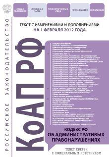 Обложка Кодекс Российской Федерации об административных правонарушениях : текст с изм. и доп. на 1 февраля 2012 г.