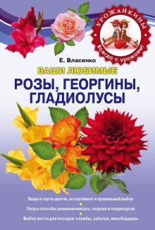 Власенко Е.А. - Ваши любимые розы, георгины, гладиолусы обложка книги