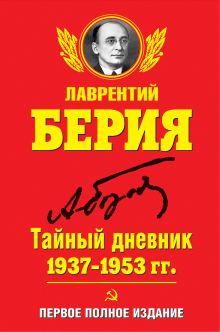 Берия Л.П. - Тайный дневник 1937–1953 гг. ПЕРВОЕ ПОЛНОЕ ИЗДАНИЕ обложка книги