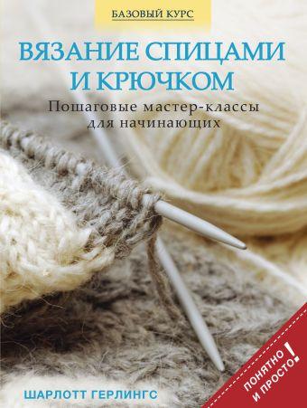 Вязание спицами и крючком: пошаговые мастер-классы для начинающих Герлингс Ш.