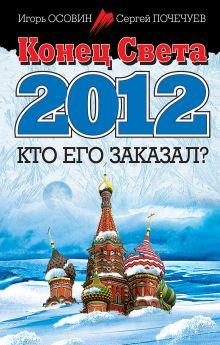 Осовин И.А., Почечуев С.А. - Конец Света 2012. Кто его заказал? обложка книги