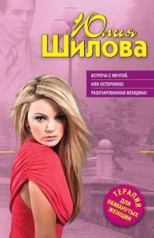 Обложка Встреча с мечтой, или Осторожно: разочарованная женщина! Юлия Шилова