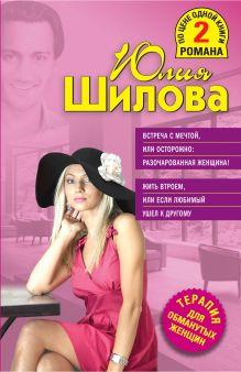 Шилова Ю.В. - Встреча с мечтой, или Осторожно: разочарованная женщина! Жить втроем, или Если любимый ушел к другому обложка книги