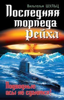Шульц В. - Последняя торпеда Рейха. Подводные асы не сдаются! обложка книги