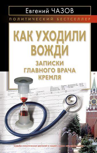 Как уходили вожди. Записки главного врача Кремля Чазов Е.И.