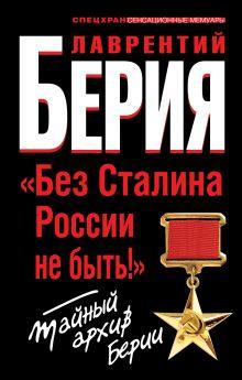 Берия Л.П. - «Без Сталина России не быть!» Тайный архив Берии обложка книги