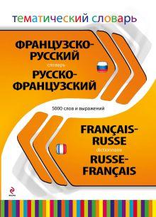 - Французско-русский русско-французский тематический словарь. 5 000 слов и выражений обложка книги