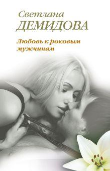 Обложка Любовь к роковым мужчинам Светлана Демидова