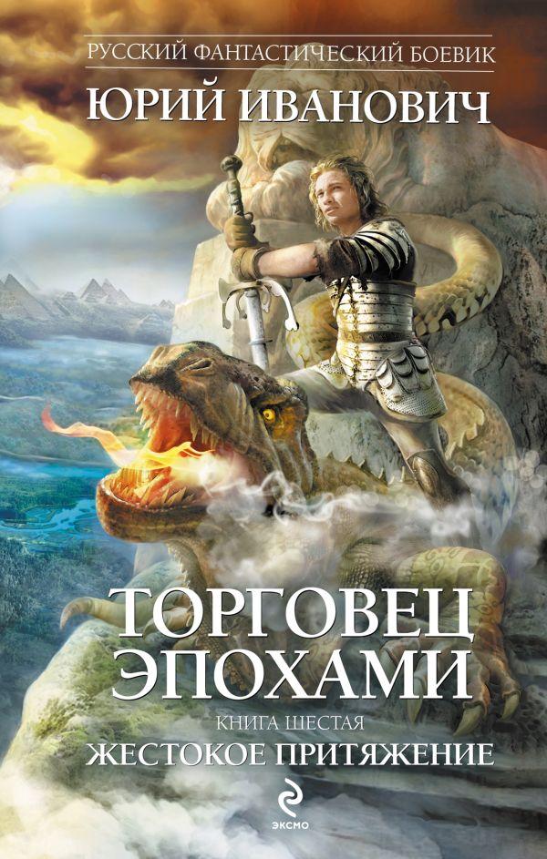 Торговец эпохами. Книга шестая. Жестокое притяжение Иванович Ю.