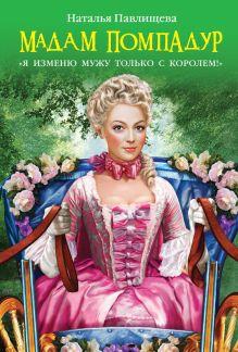 Павлищева Н.П. - Мадам Помпадур. «Я изменю мужу только с королем!» обложка книги