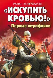Кожухаров Р.Р. - «Искупить кровью!» Первые штрафники обложка книги