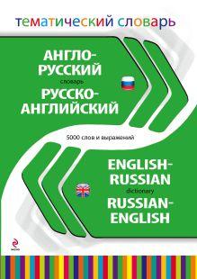 Англо-русский русско-английский тематический словарь. 5 000 слов и выражений