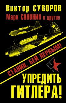 Суворов В., Солонин М., Бешанов В. и др. - Упредить Гитлера! Сталин, бей первым! обложка книги