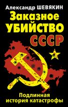 Шевякин А.П. - Заказное убийство СССР. Подлинная история катастрофы' обложка книги