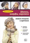 Шапки, шарфы, варежки: вяжем спицами и крючком от ЭКСМО