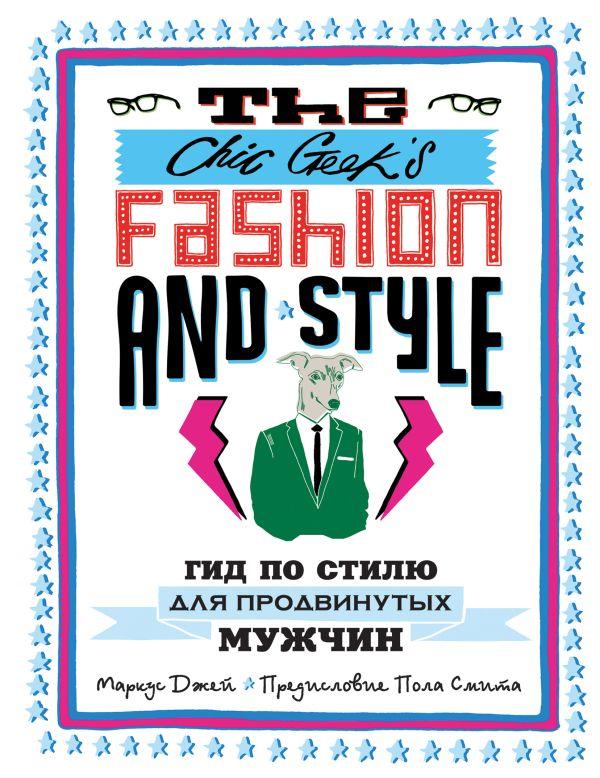 The Chic Geek's Fashion & Style. Гид по стилю для продвинутых мужчин (KRASOTA. Быть джентльменом) Джей М.
