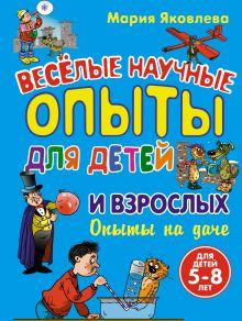 Яковлева М.А. - Опыты на даче. Веселые научные опыты для детей и взрослых обложка книги