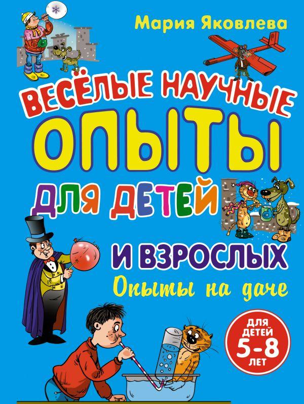 Опыты на даче. Веселые научные опыты для детей и взрослых Яковлева М.А.
