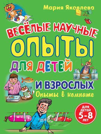 Опыты в комнате. Веселые научные опыты для детей и взрослых Яковлева М.А.