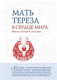Мать Тереза - В сердце мира: Мысли, истории, молитвы обложка книги
