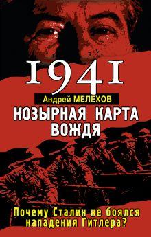 Мелехов А. - 1941: КОЗЫРНАЯ КАРТА ВОЖДЯ – почему Сталин не боялся нападения Гитлера? обложка книги