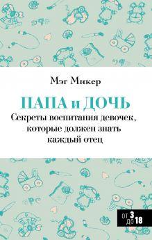 Микер М. - Папа и дочь. Секреты воспитания девочек, которые должен знать каждый отец обложка книги