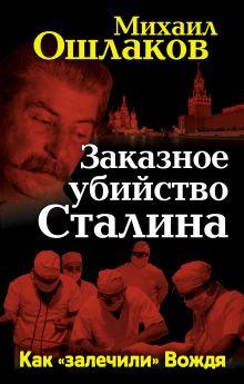 Ошлаков М.Ю. - Заказное убийство Сталина. Как «залечили» Вождя обложка книги