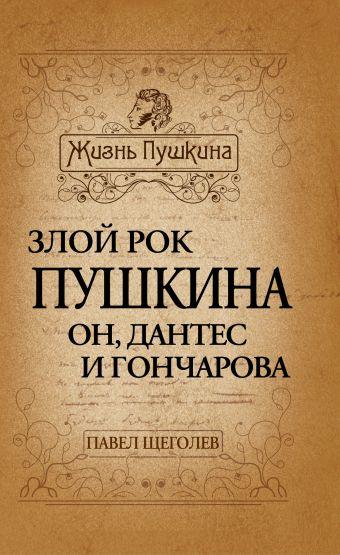 Злой рок Пушкина. Он, Дантес и Гончарова Щеголев П.Е.