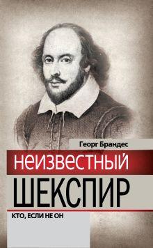 Брандес Г. - Неизвестный Шекспир. Кто, если не он обложка книги