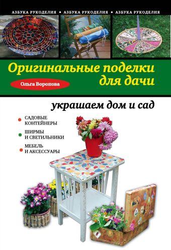 Оригинальные поделки для дачи: украшаем дом и сад Воронова О.В.