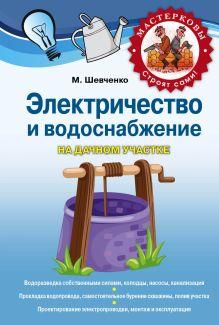 Шевченко М.Р. - Электричество и водоснабжение на дачном участке обложка книги