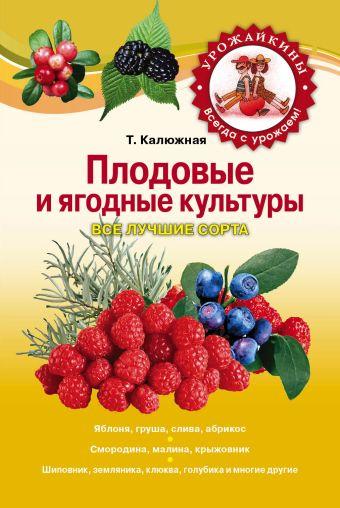 Плодовые и ягодные культуры. Все лучшие сорта Калюжная Т.