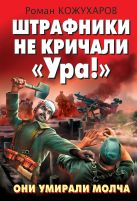 Кожухаров Р.Р. - Штрафники не кричали «Ура!» Они умирали молча' обложка книги