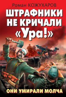 Кожухаров Р.Р. - Штрафники не кричали «Ура!» Они умирали молча обложка книги