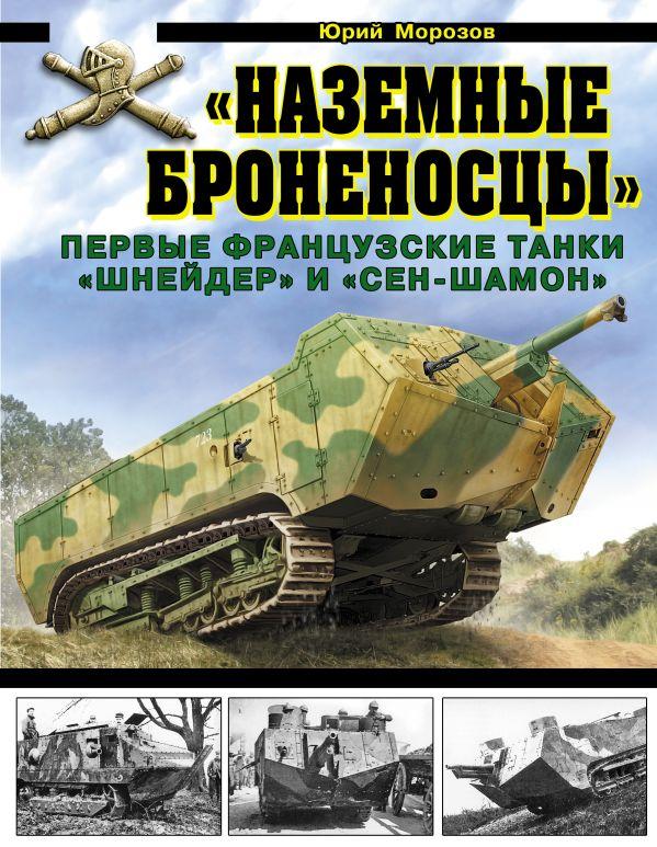«Наземные броненосцы». Первые французские танки «Шнейдер» и «Сен-Шамон» Морозов Ю.