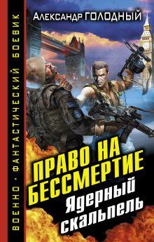 Голодный А.В. - Право на бессмертие. Ядерный скальпель обложка книги