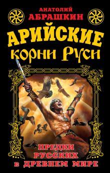 Абрашкин А.А. - Арийские корни Руси. Предки русских в Древнем мире обложка книги