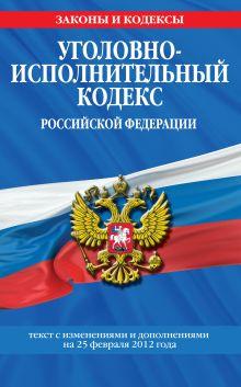 Обложка Уголовно-исполнительный кодекс Российской Федерации : текст с изм. и доп. на 25 февраля 2012 г.