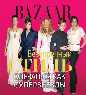 Harper's Bazaar. Безупречный стиль. Одеваться как суперзвезды Левин Д.