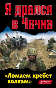 Обложка Я дрался в Чечне. «Ломаем хребет волкам»