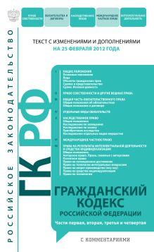 Обложка Гражданский кодекс Российской Федерации. Части первая, вторая, третья и четвертая : текст с изм. и доп. на 25 февраля 2012 г.
