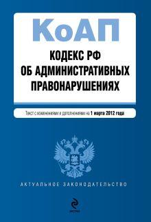 Обложка Кодекс Российской Федерации об административных правонарушениях : текст с изм. и доп. на 1 марта 2012 г.