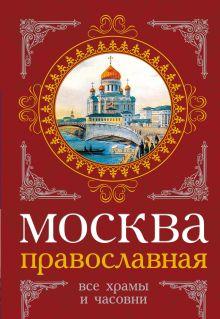 Вострышев М.И., Шокорев С.Ю. - Москва православная. Все храмы и часовни обложка книги