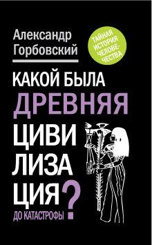Горбовский А.А. - Какой была древняя Цивилизация до Катастрофы? обложка книги