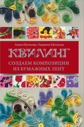 Квилинг: создаем композиции из бумажных лент Юртакова Л.В., Юртакова А.Э.
