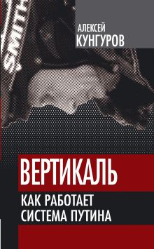 Кунгуров А.А. - Вертикаль. Как работает система Путина обложка книги
