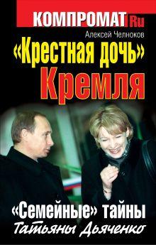 Челноков А.С. - «Крестная дочь» Кремля. «Семейные» тайны Татьяны Дьяченко обложка книги